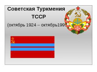 Советская Туркмения Советская Туркмения ТССР (октябрь 1924 – октябрь1991)