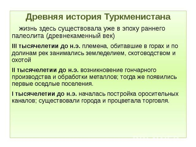 Древняя история Туркменистана Древняя история Туркменистана жизнь здесь существовала уже в эпоху раннего палеолита (древнекаменный век) III тысячелетии до н.э. племена, обитавшие в горах и по долинам рек занимались земледелием, скотоводством и охото…