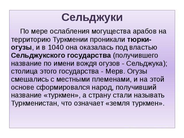 Сельджуки Сельджуки По мере ослабления могущества арабов на территорию Туркмении проникали тюрки-огузы, и в 1040 она оказалась под властью Сельджукского государства (получившего название по имени вождя огузов - Сельджука); столица этого государства …