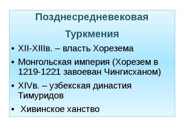 Позднесредневековая Туркмения Позднесредневековая Туркмения XII-XIIIв. – власть Хорезема Монгольская империя (Хорезем в 1219-1221 завоеван Чингисханом) XIVв. – узбекская династия Тимуридов Хивинское ханство