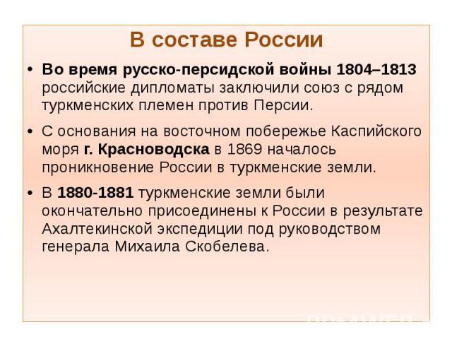 В составе России В составе России Во время русско-персидской войны 1804–1813 российские дипломаты заключили союз с рядом туркменских племен против Персии. С основания на восточном побережье Каспийского моря г. Красноводска в 1869 началось проникнове…