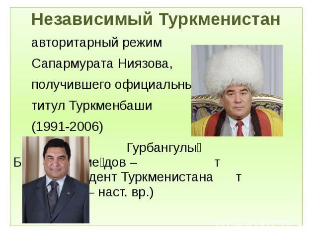 Независимый Туркменистан Независимый Туркменистан авторитарный режим Сапармурата Ниязова, получившего официальный титул Туркменбаши (1991-2006) Гурбангулы Бердымухаме дов – т 2ой президент Туркменистана т (2007 – наст. вр.)