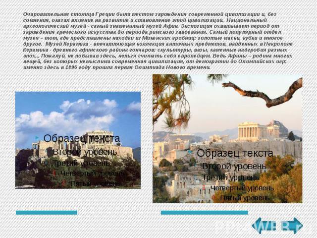 Очаровательная столица Греции была местом зарождения современной цивилизации и, без сомнения, оказал влияние на развитие и становление этой цивилизации. Национальный археологический музей- самый знаменитый музей Афин. Экспозиция охватыва…