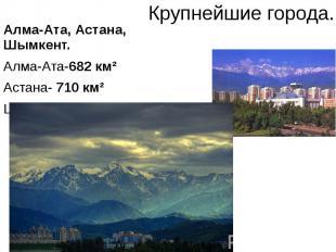 Крупнейшие города. Алма-Ата, Астана, Шымкент. Алма-Ата-682 км² Астана- 710 км² Ш