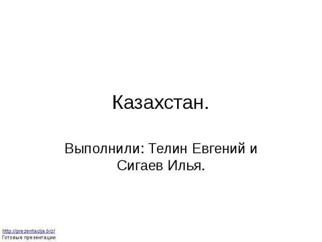 Казахстан. Выполнили: Телин Евгений и Сигаев Илья.