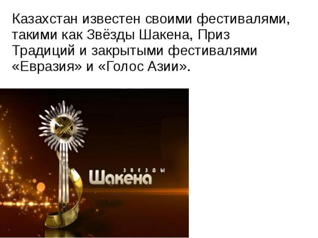 Казахстан известен своими фестивалями, такими какЗвёзды Шакена,Приз Традицийи закрытыми фестивалями «Евразия» и «Голос Азии». Казахстан известен своими фестивалями, такими какЗвёзды Шакена,Приз Традицийи зак…