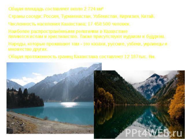 Общая площадь составляет около 2 724 км² Общая площадь составляет около 2 724 км² Страны соседи: Россия, Туркменистан, Узбекистан, Киргизия, Китай. Численность населения Казахстана: 17 458 500 человек. Наиболее распространёнными религиями в Казахста…