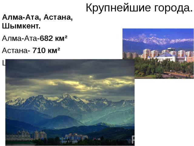 Крупнейшие города. Алма-Ата, Астана, Шымкент. Алма-Ата-682 км² Астана- 710 км² Шымкент- 1170 км²