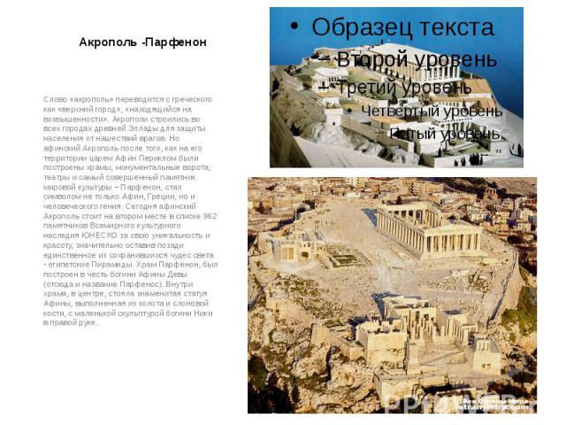Акрополь -Парфенон Слово «акрополь» переводится с греческого как «верхний город», «находящийся на возвышенности». Акрополи строились во всех городах древней Эллады для защиты населения от нашествий врагов. Но афинский Акрополь после того, как на его…