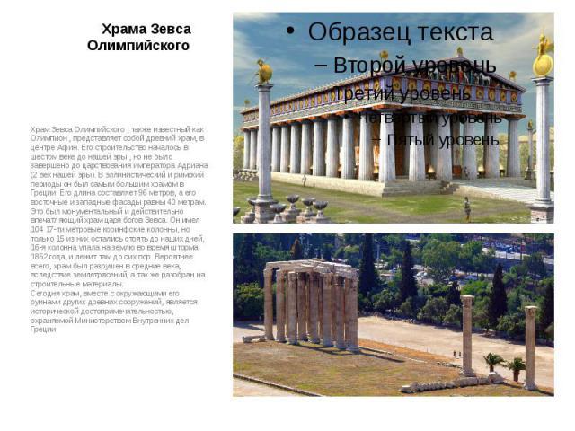 Храма Зевса Олимпийского Храм Зевса Олимпийского , также известный как Олимпион , представляет собой древний храм, в центре Афин. Его строительство началось в шестом веке до нашей эры , но не было завершено до царствования императора Адриана (2 век …