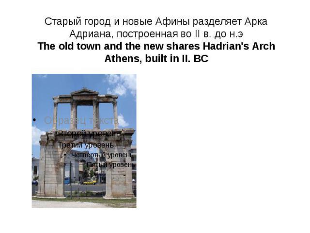 Старый город и новые Афины разделяет Арка Адриана, построенная во II в. до н.э The old town and the new shares Hadrian's Arch Athens, built in II. BC