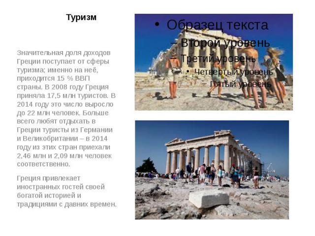 Туризм Значительная доля доходов Греции поступает от сферы туризма; именно на неё, приходится 15% ВВП страны. В2008годуГреция приняла 17,5млн туристов. В 2014 году это число выросло до 22 млн человек. Больше всего любят…