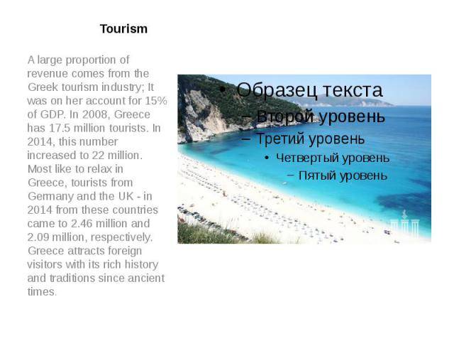 Tourism A large proportion of revenue comes from the Greek tourism industry; It was on her account for 15% of GDP. In 2008, Greece has 17.5 million tourists. In 2014, this number increased to 22 million. Most like to relax in Greece, tourists from G…