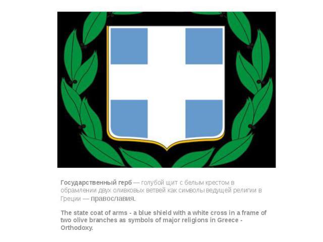 Государственный герб— голубой щит с белым крестом в обрамлении двух оливковых ветвей как символы ведущей религии в Греции—православия. Государственный герб— голубой щит с белым крестом в обрамлении двух оливковых ветвей как с…