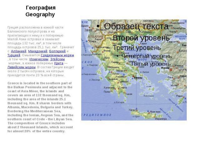 География Geography Греция расположена в южной части Балканского полуострова и на прилегающих к нему и к побережью Малой Азии островах и занимает площадь 132 тыс. км², в том числе площадь островов 25,1 тыс. км². Граничит с: Албанией,Македонией…