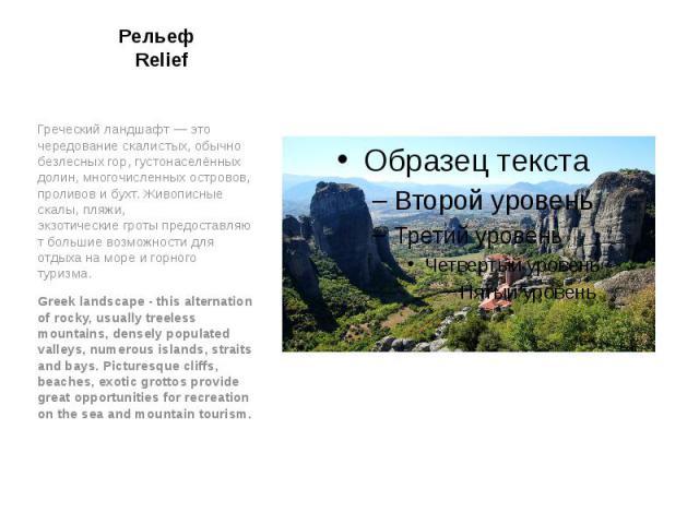 Рельеф Relief Греческий ландшафт— это чередование скалистых, обычно безлесных гор, густонаселённых долин, многочисленных островов, проливов и бухт. Живописные скалы, пляжи, экзотическиегротыпредоставляют большие возможности для отд…