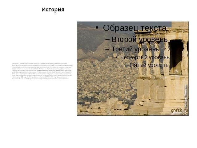История Это страна с удивительно богатой историей. Не случайно её называют страной богов, родиной философии, краеугольным камнем западной культуры и, в целом, колыбелью европейской цивилизации. Современные археологические раскопки свидетельствуют о …