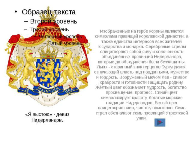 «Я выстою» - девиз Нидерландов. Изображенные на гербе короны являются символами правящей королевской династии, а также единства интересов всех жителей государства и монарха. Серебряные стрелы олицетворяют собой силу и сплоченность объединённых прови…