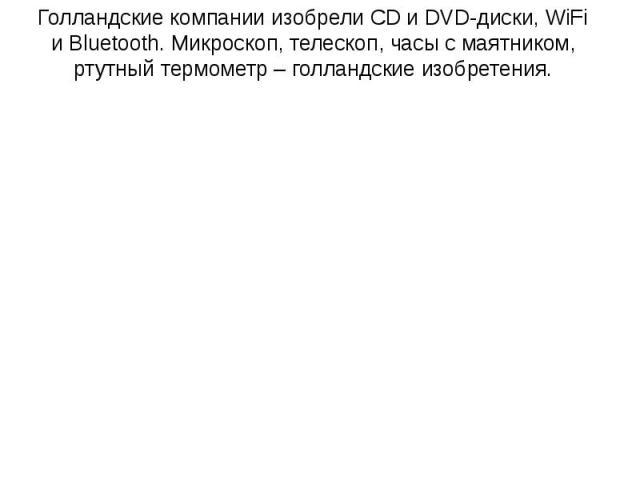 Голландские компании изобрели CD и DVD-диски, WiFi и Bluetooth. Микроскоп, телескоп, часы с маятником, ртутный термометр – голландские изобретения. Голландские компании изобрели CD и DVD-диски, WiFi и Bluetooth. Микроскоп, телескоп, часы с маятником…