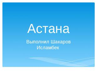 Астана Выполнил Шакаров Исламбек