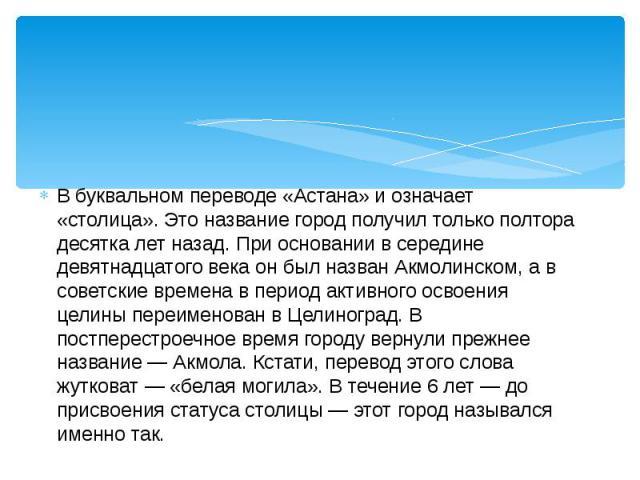 В буквальном переводе «Астана» и означает «столица». Это название город получил только полтора десятка лет назад. При основании в середине девятнадцатого века он был назван Акмолинском, а в советские времена в период активного освоения целины переим…