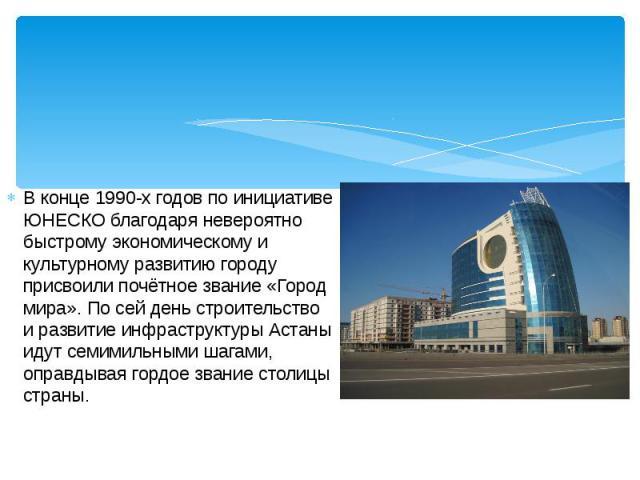 В конце 1990-х годов по инициативе ЮНЕСКО благодаря невероятно быстрому экономическому и культурному развитию городу присвоили почётное звание «Город мира». По сей день строительство и развитие инфраструктуры Астаны идут семимильными шагами, оправды…