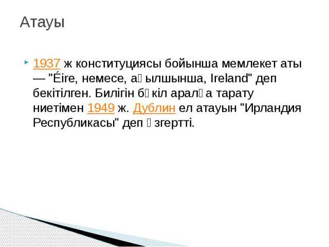 """Атауы 1937ж конституциясы бойынша мемлекет аты — """"Éire, немесе, ағылшынша, Ireland"""" деп бекітілген. Билігін бүкіл аралға тарату ниетімен1949ж.Дублинел атауын """"Ирландия Республикасы"""" деп өзгертті."""