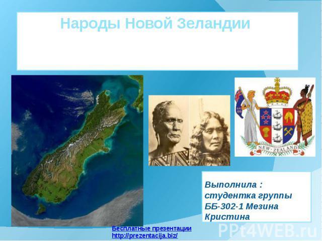 Народы Новой Зеландии Выполнила : студентка группы ББ-302-1 Мезина Кристина