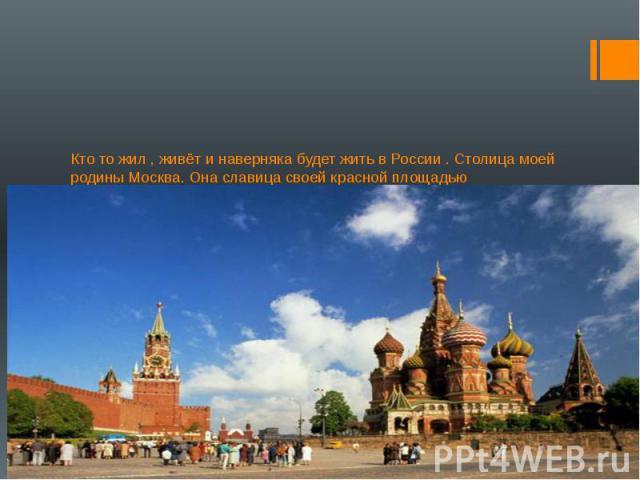 Кто то жил , живёт и наверняка будет жить в России . Столица моей родины Москва. Она славица своей красной площадью