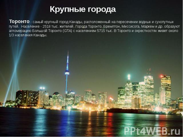 Крупные города Торонто - самый крупный город Канады, расположенный на пересечении водных и сухопутных путей. Население - 2518 тыс. жителей. Города Торонто, Бремптон, Миссисога, Маркем и др. образуют агломерацию Большой Торонто (GTA) с населением 571…