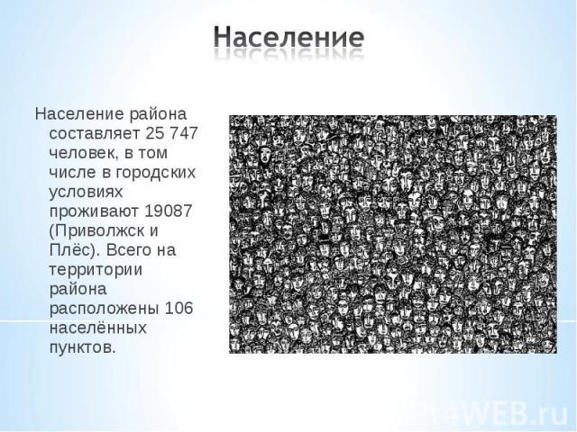 Население района составляет 25 747 человек, в том числе в городских условиях проживают 19087 (Приволжск и Плёс). Всего на территории района расположены 106 населённых пунктов. Население района составляет 25 747 человек, в том числе в городских услов…
