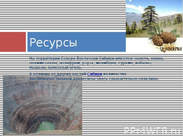 Ресурсы На территории Северо-Восточной Сибири имеется: золото, олово, полиметаллы, вольфрам, ртуть, молибден, сурьма, кобальт, мышьяк, каменный уголь. В отличие от других частейСибириколичество высококачественной древесины здесь сравните…
