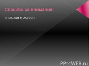 Спасибо за внимание! © Денис Карев 2008-2014