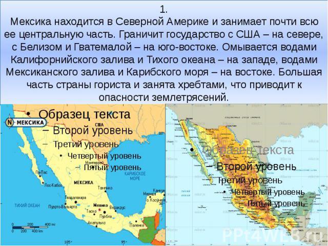 1. Мексика находится в Северной Америке и занимает почти всю ее центральную часть. Граничит государство с США – на севере, с Белизом и Гватемалой – на юго-востоке. Омывается водами Калифорнийского залива и Тихого океана – на западе, водами Мексиканс…