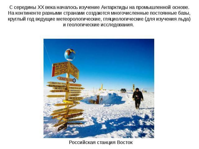 С середины XX века началось изучение Антарктиды на промышленной основе. На континенте разными странами создаются многочисленные постоянные базы, круглый год ведущие метеорологические, гляциологические (для изучения льда) и геологические исследования…
