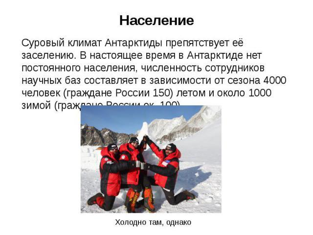 Население Суровый климат Антарктиды препятствует её заселению. В настоящее время в Антарктиде нет постоянного населения, численность сотрудников научных баз составляет в зависимости от сезона 4000 человек (граждане России 150) летом и около 1000 зим…