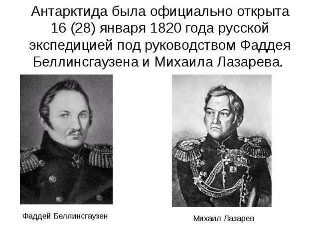 Антарктида была официально открыта 16(28) января 1820 года русской экспедицией под руководством Фаддея Беллинсгаузена и Михаила Лазарева. Антарктида была официально открыта 16(28) января 1820 года русской экспедицией под руководством Фад…