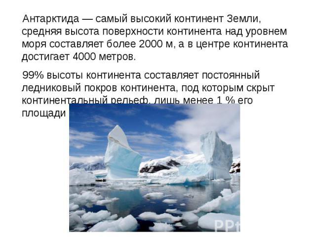 Антарктида— самый высокий континент Земли, средняя высота поверхности континента над уровнем моря составляет более 2000м, а в центре континента достигает 4000 метров. Антарктида— самый высокий континент Земли, средняя высота поверх…