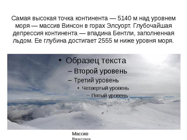 Самая высокая точка континента— 5140м над уровнем моря— массив Винсон в горах Элсуорт. Глубочайшая депрессия континента— впадина Бентли, заполненная льдом. Ее глубина достигает 2555м ниже уровня моря.