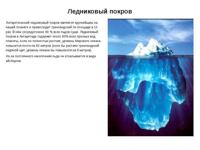 Ледниковый покров Антарктический ледниковый покров является крупнейшим на нашей планете и превосходит гренландский по площади в 10 раз. В нём сосредоточено 90% всех льдов суши. Ледниковый покров в Антарктиде содержит около 80% всех пресных вод…