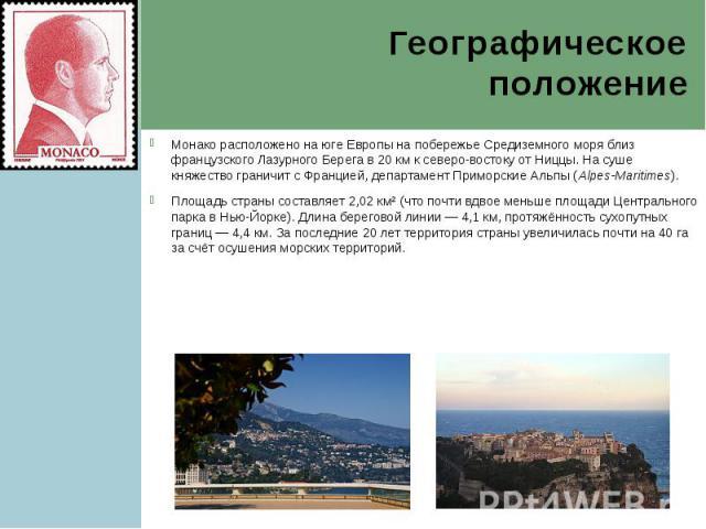 Географическое положение Монако расположено на юге Европы на побережье Средиземного моря близ французского Лазурного Берега в 20км к северо-востоку от Ниццы. На суше княжество граничит с Францией, департамент Приморские Альпы (Alpes-Maritimes)…