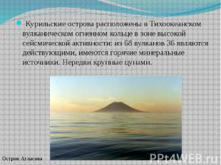 Курильские острова расположены в Тихоокеанском вулканическом огненном кольце в з
