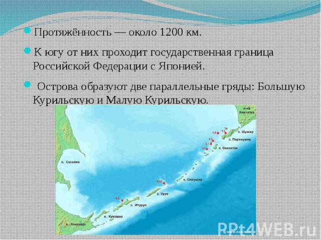 Протяжённость — около 1200 км. Протяжённость — около 1200 км. К югу от них проходит государственная граница Российской Федерации с Японией. Острова образуют две параллельные гряды: Большую Курильскую и Малую Курильскую.