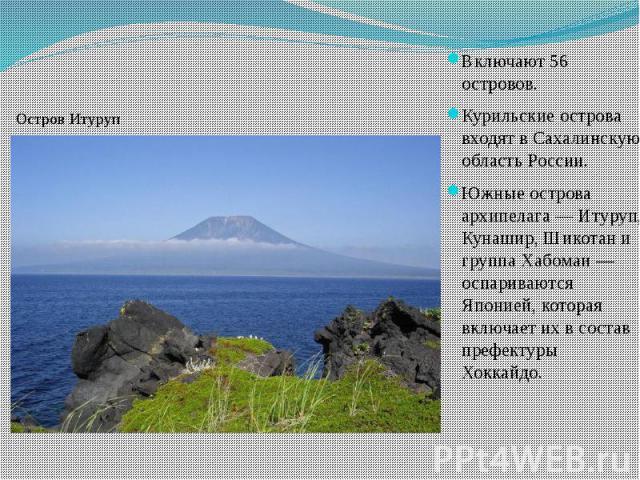 Включают 56 островов. Включают 56 островов. Курильские острова входят в Сахалинскую область России. Южные острова архипелага — Итуруп, Кунашир, Шикотан и группа Хабомаи — оспариваются Японией, которая включает их в состав префектуры Хоккайдо.