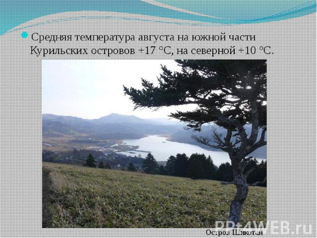 Средняя температура августа на южной части Курильских островов +17 °C, на северной +10 °C. Средняя температура августа на южной части Курильских островов +17 °C, на северной +10 °C.