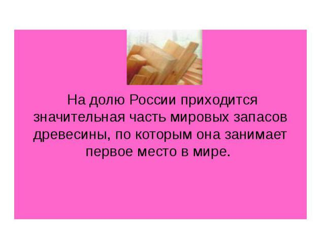 На долю России приходится значительная часть мировых запасов древесины, по которым она занимает первое место в мире.