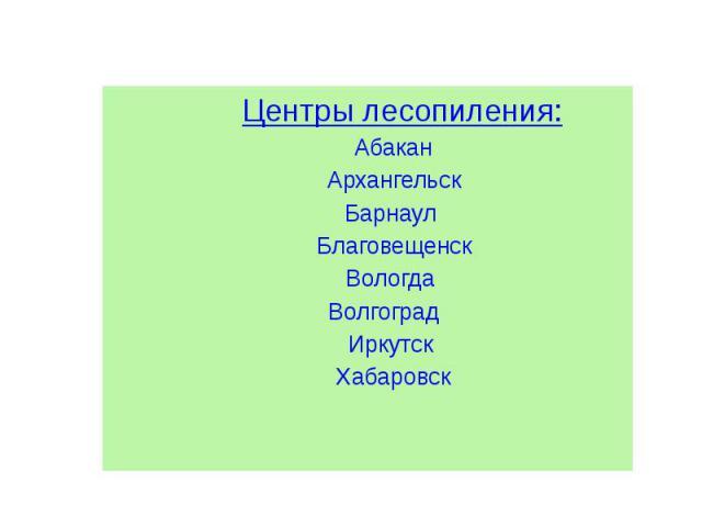 Центры лесопиления: Центры лесопиления: Абакан Архангельск Барнаул Благовещенск Вологда Волгоград Иркутск Хабаровск