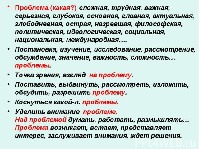 Проблема (какая?) сложная, трудная, важная, серьезная, глубокая, основная, главная, актуальная, злободневная, острая, назревшая, философская, политическая, идеологическая, социальная, национальная, международная…. Проблема (какая?) сложная, трудная,…
