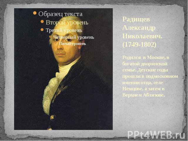 Радищев Александр Николаевич. (1749-1802) Родился в Москве, в богатой дворянской семье. Детские годы прошли в подмосковном имении отца, селе Немцове, а затем в Верхнем Аблязове.