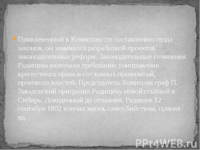 Привлеченный в Комиссию по составлению свода законов, он занимался разработкой проектов законодательных реформ. Законодательные сочинения Радищева включали требование уничтожения крепостного права и сословных привилегий, произвола властей. Председат…